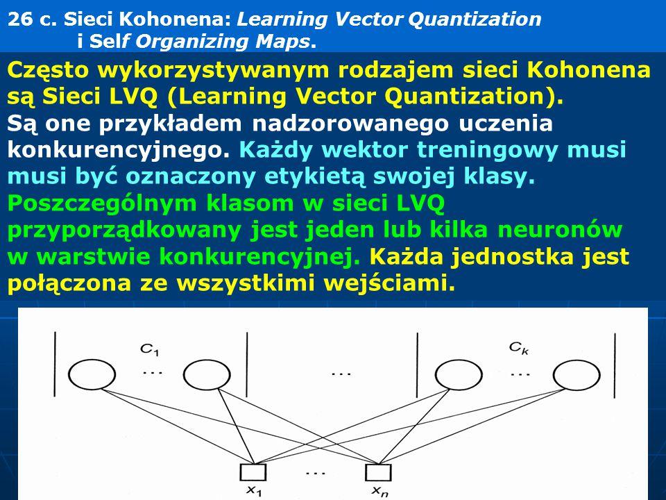 26 c. Sieci Kohonena: Learning Vector Quantization i Self Organizing Maps. Często wykorzystywanym rodzajem sieci Kohonena są Sieci LVQ (Learning Vecto