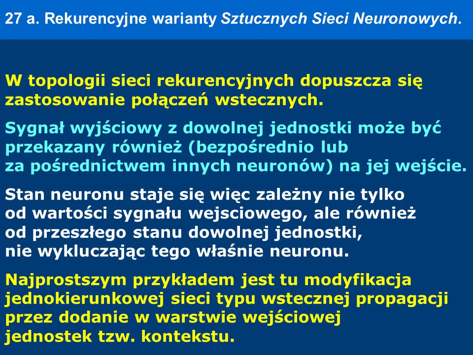 27 a. Rekurencyjne warianty Sztucznych Sieci Neuronowych. W topologii sieci rekurencyjnych dopuszcza się zastosowanie połączeń wstecznych. Sygnał wyjś