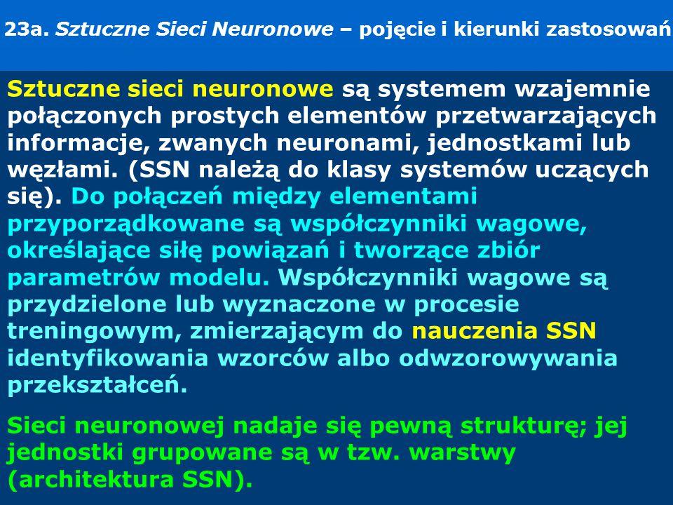 23a. Sztuczne Sieci Neuronowe – pojęcie i kierunki zastosowań. Sztuczne sieci neuronowe są systemem wzajemnie połączonych prostych elementów przetwarz