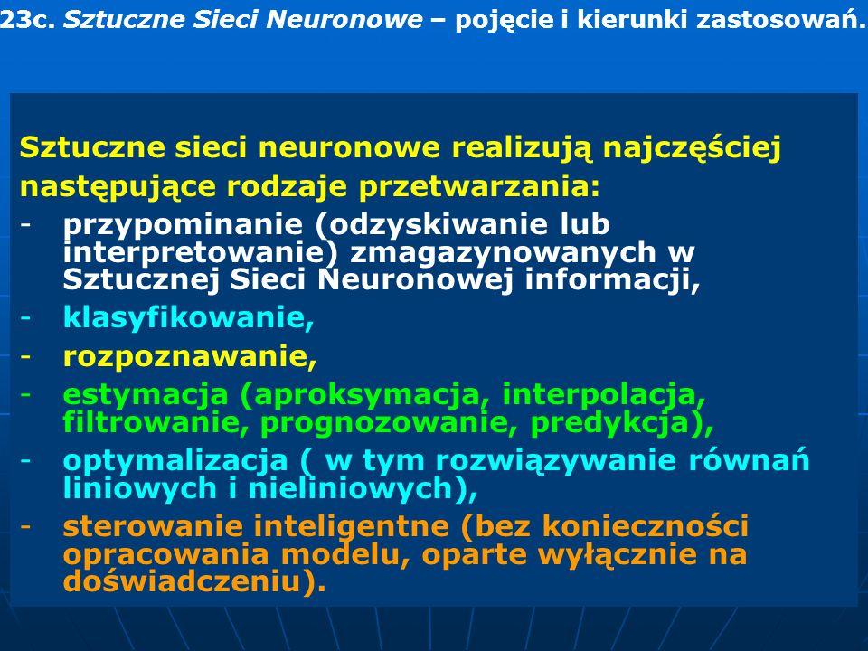 23c. Sztuczne Sieci Neuronowe – pojęcie i kierunki zastosowań. Sztuczne sieci neuronowe realizują najczęściej następujące rodzaje przetwarzania: -przy