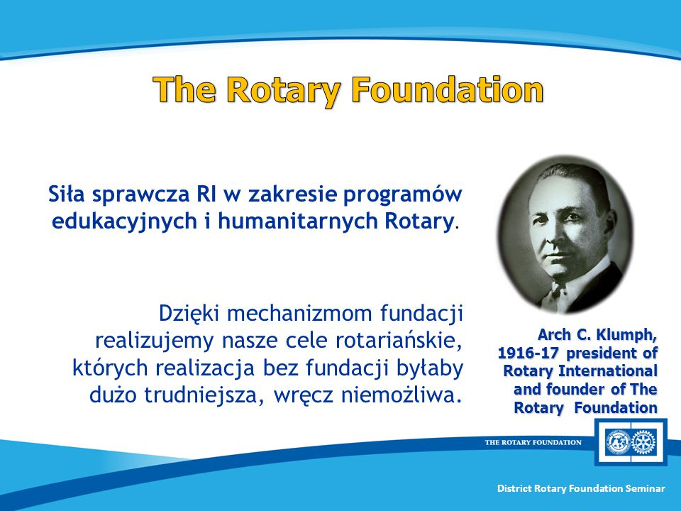 District Rotary Foundation Seminar Arch C. Klumph, 1916-17 president of Rotary International and founder of The Rotary Foundation Siła sprawcza RI w z