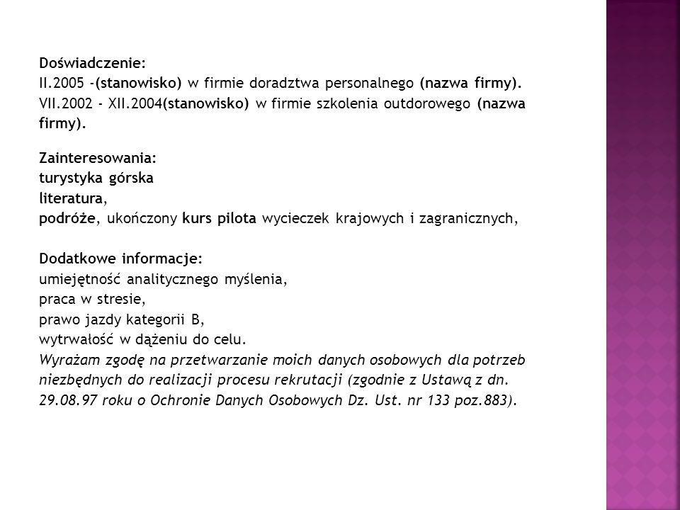 Doświadczenie: II.2005 -(stanowisko) w firmie doradztwa personalnego (nazwa firmy). VII.2002 - XII.2004(stanowisko) w firmie szkolenia outdorowego (na