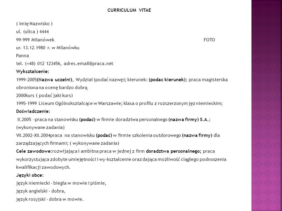 CURRICULUM VITAE ( Imię Nazwisko ) ul. (ulica ) 4444 99-999 Milanówek FOTO ur. 13.12.1980 r. w Milanówku Panna tel. (+48) 012 123456, adres.email@prac