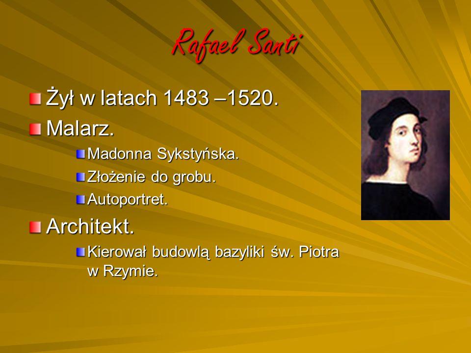 Rafael Santi Żył w latach 1483 –1520. Malarz. Madonna Sykstyńska. Złożenie do grobu. Autoportret.Architekt. Kierował budowlą bazyliki św. Piotra w Rzy