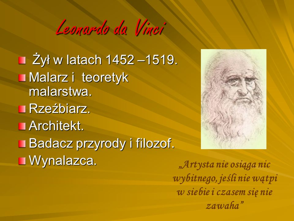 Leonardo da Vinci Żył w latach 1452 –1519. Żył w latach 1452 –1519. Malarz i teoretyk malarstwa. Rzeźbiarz.Architekt. Badacz przyrody i filozof. Wynal
