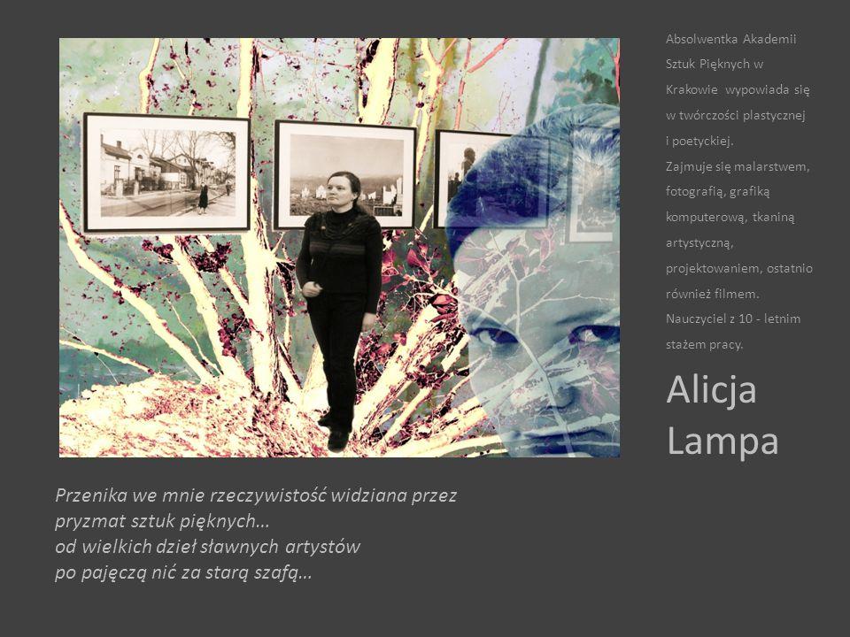 Przenika we mnie rzeczywistość widziana przez pryzmat sztuk pięknych… od wielkich dzieł sławnych artystów po pajęczą nić za starą szafą… Alicja Lampa