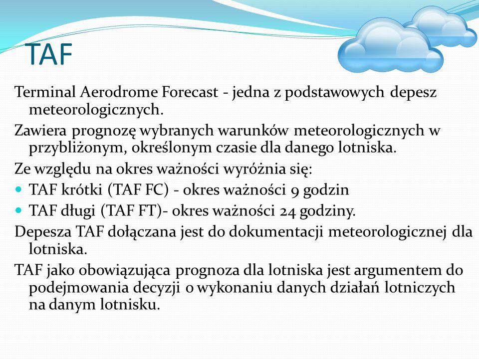 TAF Terminal Aerodrome Forecast - jedna z podstawowych depesz meteorologicznych. Zawiera prognozę wybranych warunków meteorologicznych w przybliżonym,