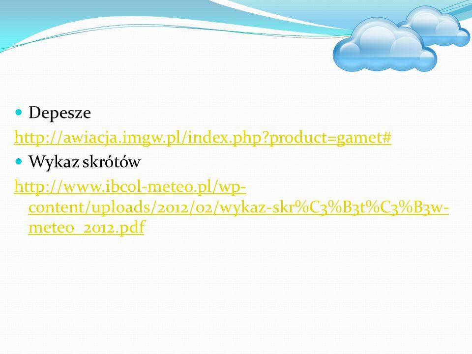 Depesze http://awiacja.imgw.pl/index.php?product=gamet# Wykaz skrótów http://www.ibcol-meteo.pl/wp- content/uploads/2012/02/wykaz-skr%C3%B3t%C3%B3w- m