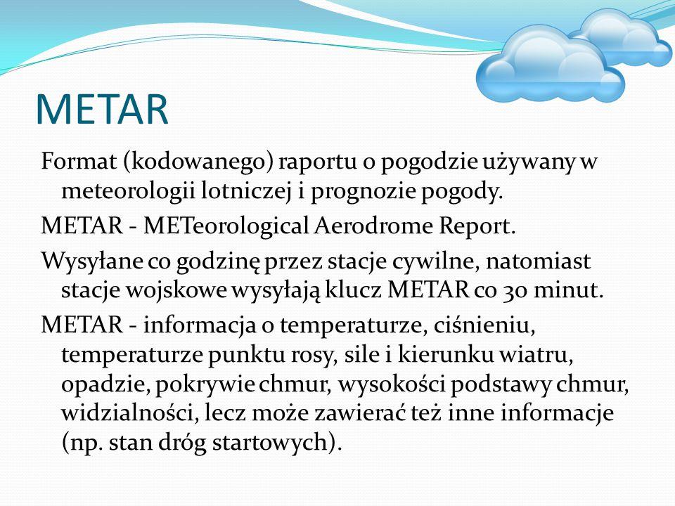 METAR CCCC YYGGggZ dddff VVVV WW NNNhhh TT/TdTd PhPhPhPh CCCC – oznaczenie lotniska kodem ICAO YYGGggZ – dzień miesiąca i czas obserwacji godz.