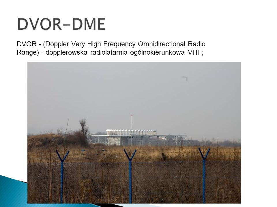 DVOR - (Doppler Very High Frequency Omnidirectional Radio Range) - dopplerowska radiolatarnia ogólnokierunkowa VHF;