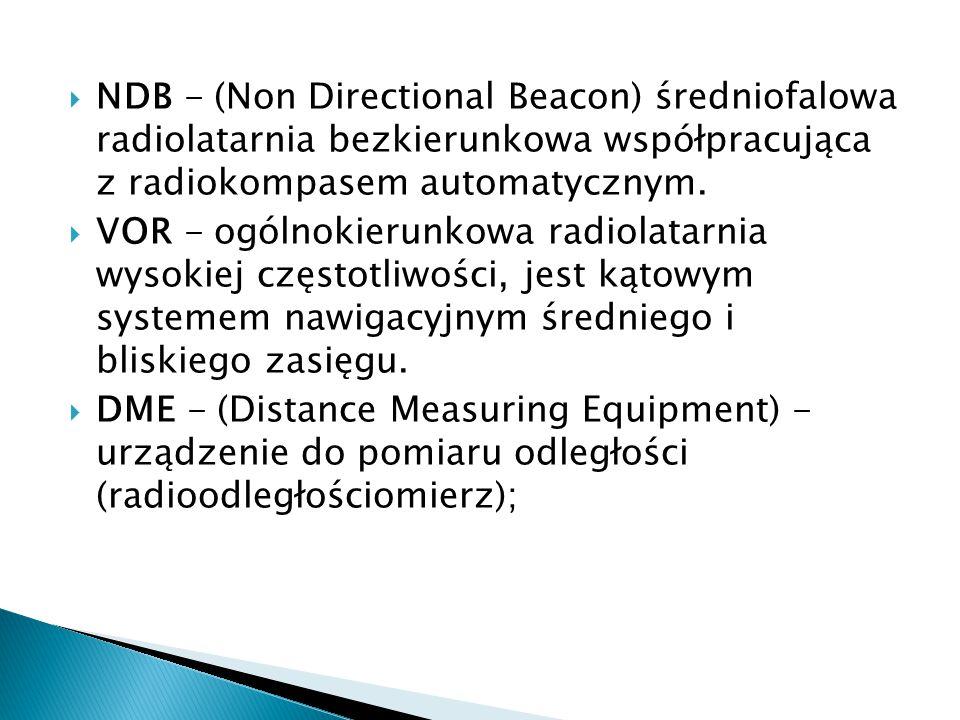 NDB - (Non Directional Beacon) średniofalowa radiolatarnia bezkierunkowa współpracująca z radiokompasem automatycznym.  VOR - ogólnokierunkowa radi
