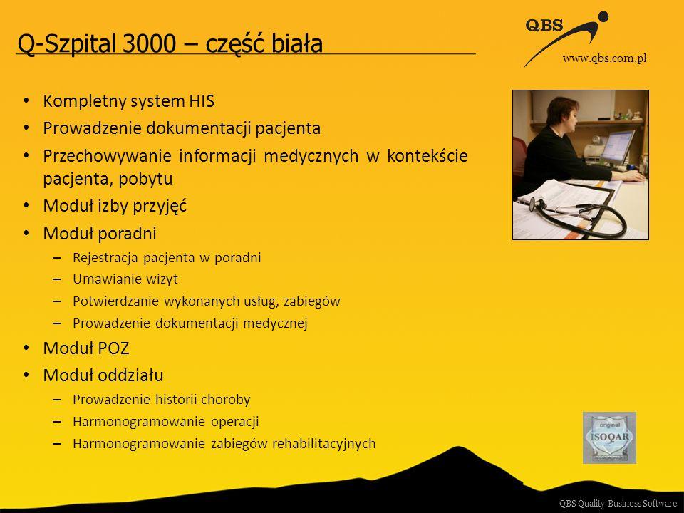 Q-Szpital 3000 – część biała Indywidualne zgodny pacjentów Moduł stomatologiczny Moduł medycyny pracy Kompletna obsługa sprzedaży Eksporty wymagane przez Ministerstwo Zdrowia Współpraca z wieloma płatnikami ( w tym NFZ ) Współpraca z dostępnymi na rynku systemami PACS – Efilm – Kodak Moduł zleceń wewnętrznych Współpraca z laboratorium – HL7 Raporty analityczne QBS Quality Business Software www.qbs.com.pl