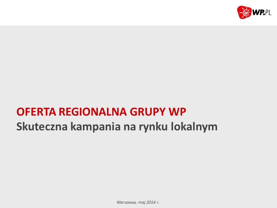 OFERTA REGIONALNA GRUPY WP Skuteczna kampania na rynku lokalnym Warszawa, maj 2014 r.
