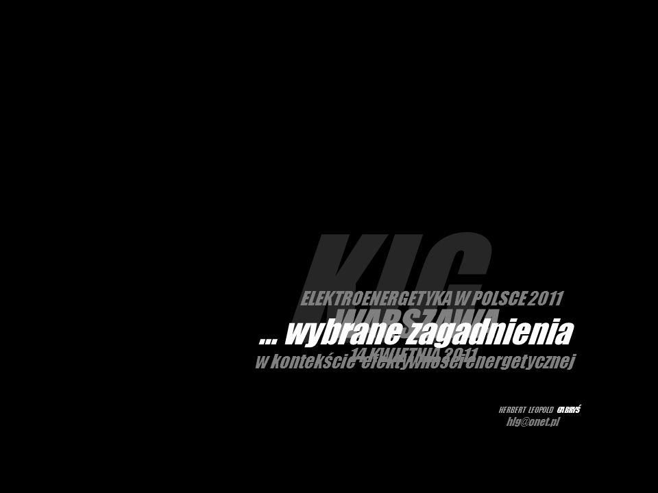 KIG WARSZAWA 14 KWIETNIA 2011 ELEKTROENERGETYKA W POLSCE 2011 … wybrane zagadnienia w kontekście efektywności energetycznej HERBERT LEOPOLD GABRYŚ hlg