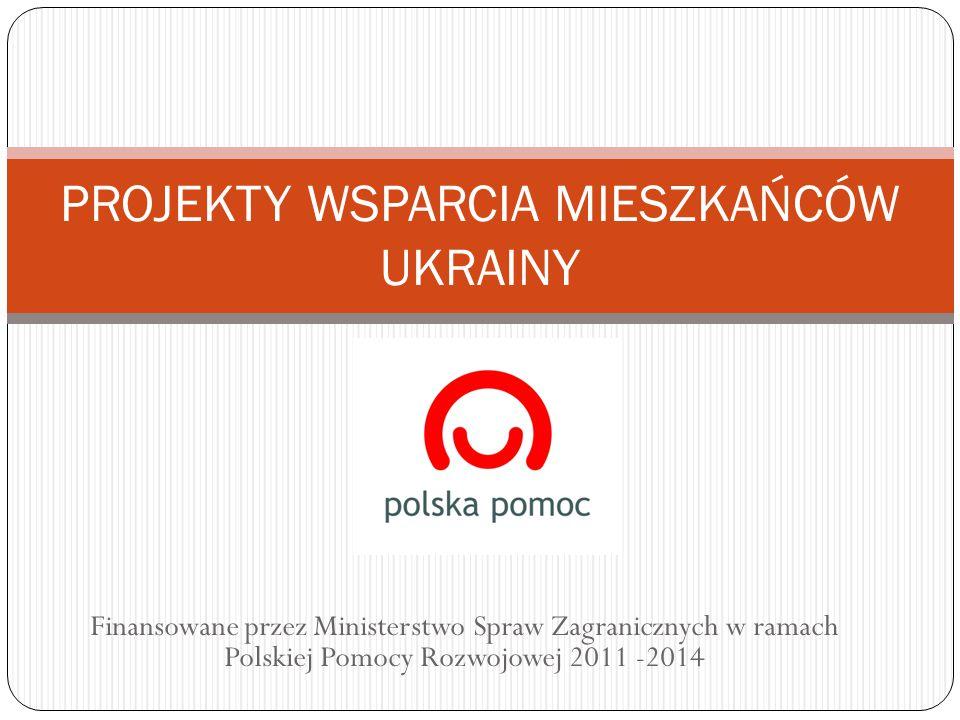 Finansowane przez Ministerstwo Spraw Zagranicznych w ramach Polskiej Pomocy Rozwojowej 2011 -2014 PROJEKTY WSPARCIA MIESZKAŃCÓW UKRAINY