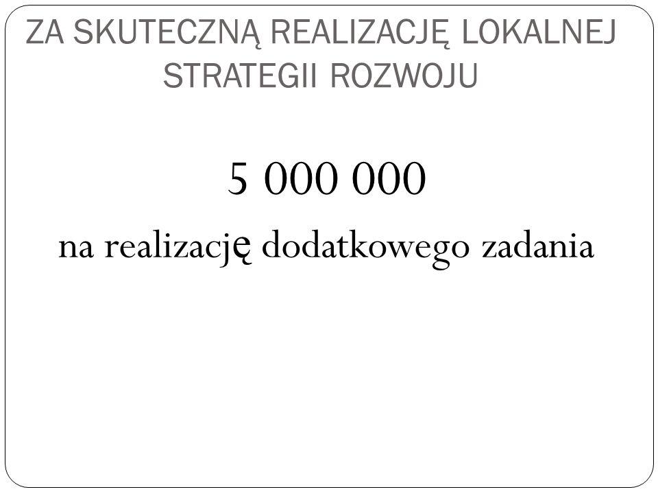 ZA SKUTECZNĄ REALIZACJĘ LOKALNEJ STRATEGII ROZWOJU 5 000 000 na realizacj ę dodatkowego zadania