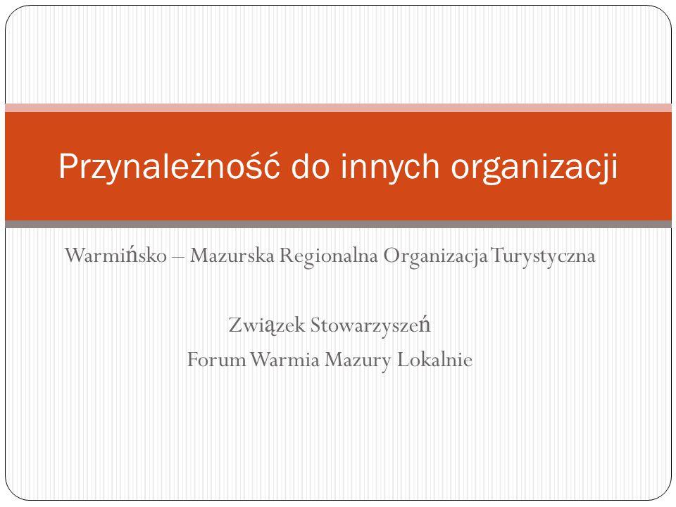 Warmi ń sko – Mazurska Regionalna Organizacja Turystyczna Zwi ą zek Stowarzysze ń Forum Warmia Mazury Lokalnie Przynależność do innych organizacji