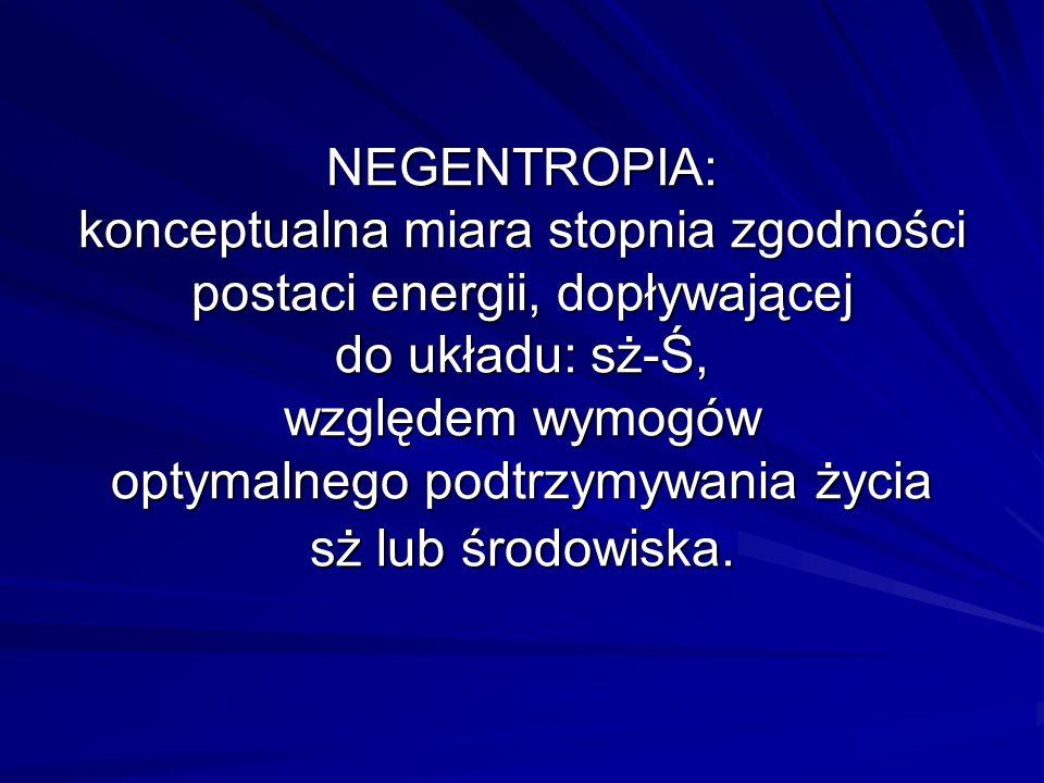 NEGENTROPIA: konceptualna miara stopnia zgodności postaci energii, dopływającej do układu: sż-Ś, względem wymogów optymalnego podtrzymywania życia sż lub środowiska.
