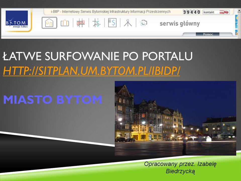 ŁATWE SURFOWANIE PO PORTALU HTTP://SITPLAN.UM.BYTOM.PL/IBIDP/ MIASTO BYTOM HTTP://SITPLAN.UM.BYTOM.PL/IBIDP/ Opracowany przez.