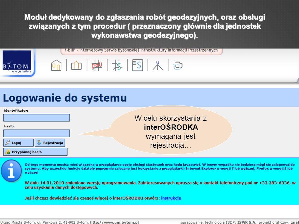 W celu skorzystania z interOŚRODKA wymagana jest rejestracja… Moduł dedykowany do zgłaszania robót geodezyjnych, oraz obsługi związanych z tym procedur ( przeznaczony głównie dla jednostek wykonawstwa geodezyjnego).