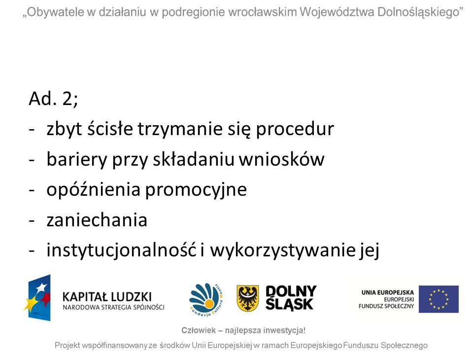 Ad. 2; -zbyt ścisłe trzymanie się procedur -bariery przy składaniu wniosków -opóźnienia promocyjne -zaniechania -instytucjonalność i wykorzystywanie j