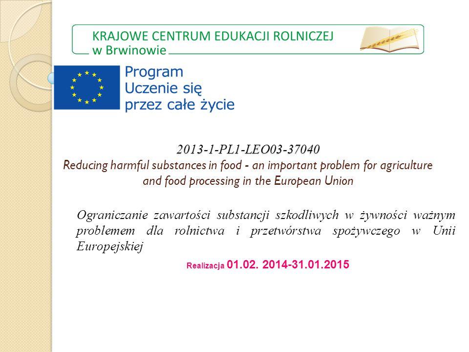 2013-1-PL1-LEO03-37040 2013-1-PL1-LEO03-37040 Reducing harmful substances in food - an important problem for agriculture and food processing in the European Union Ograniczanie zawartości substancji szkodliwych w żywności ważnym problemem dla rolnictwa i przetwórstwa spożywczego w Unii Europejskiej Realizacja 01.02.