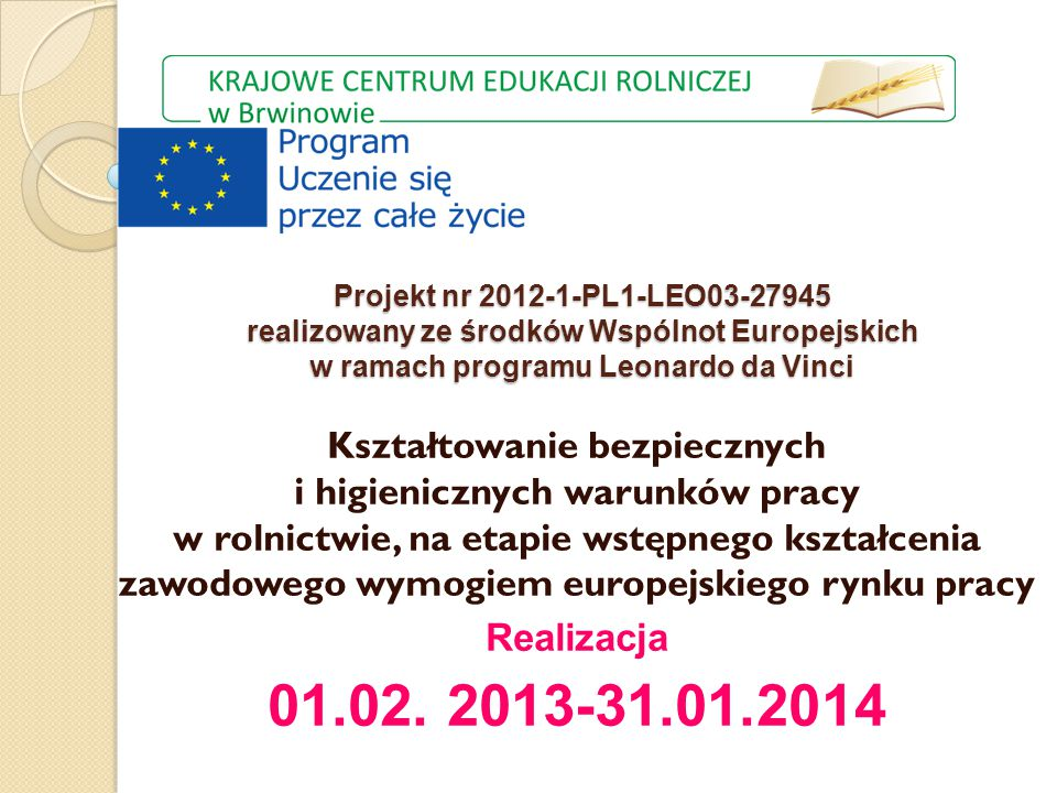 Projekt nr 2012-1-PL1-LEO03-27945 realizowany ze środków Wspólnot Europejskich w ramach programu Leonardo da Vinci Kształtowanie bezpiecznych i higienicznych warunków pracy w rolnictwie, na etapie wstępnego kształcenia zawodowego wymogiem europejskiego rynku pracy Realizacja 01.02.