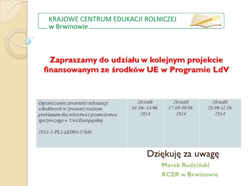 Zapraszamy do udziału w kolejnym projekcie finansowanym ze środków UE w Programie LdV Dziękuję za uwagę Marek Rudziński KCER w Brwinowie Ograniczanie zawartości substancji szkodliwych w żywności ważnym problemem dla rolnictwa i przetwórstwa spożywczego w Unii Europejskiej 2013-1-PL1-LEO03-37040 20 osób 01.06.-14.06.