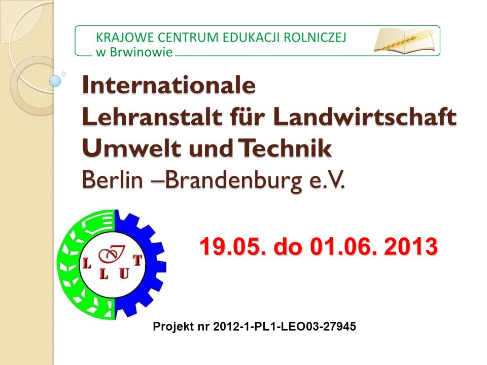 Internationale Lehranstalt für Landwirtschaft Umwelt und Technik Berlin –Brandenburg e.V. Projekt nr 2012-1-PL1-LEO03-27945 19.05. do 01.06. 2013