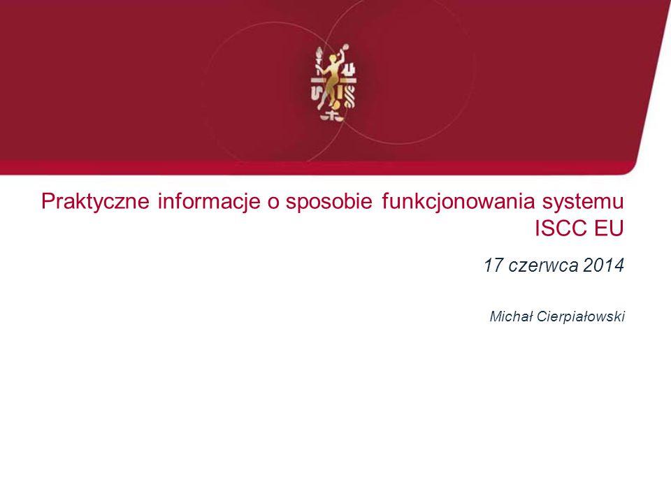 Praktyczne informacje o sposobie funkcjonowania systemu ISCC EU 17 czerwca 2014 Michał Cierpiałowski
