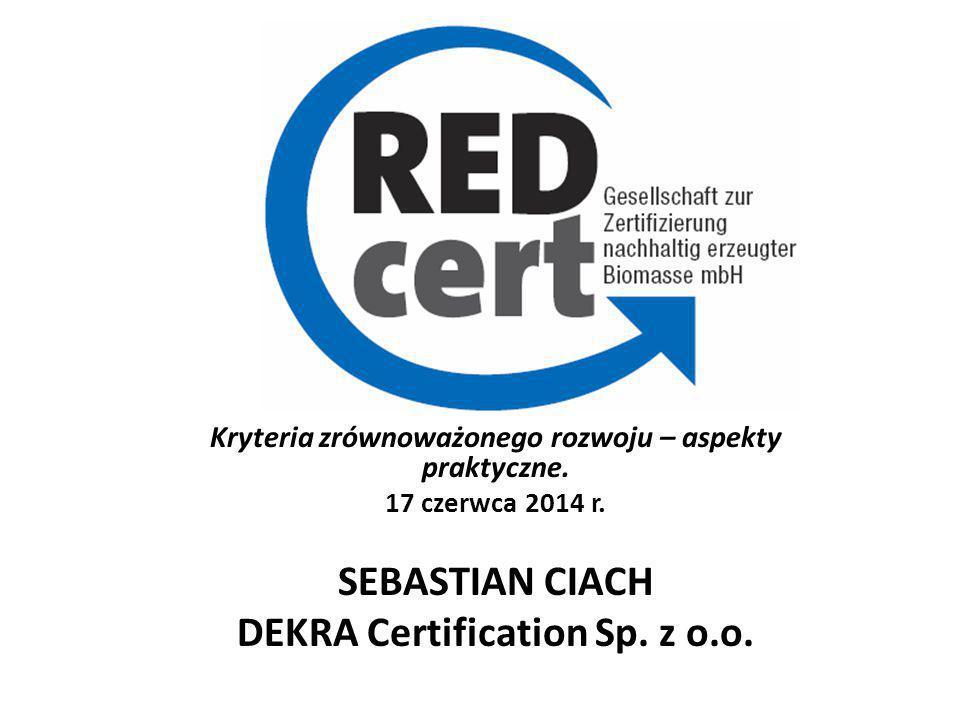 Kryteria zrównoważonego rozwoju – aspekty praktyczne. 17 czerwca 2014 r. SEBASTIAN CIACH DEKRA Certification Sp. z o.o.
