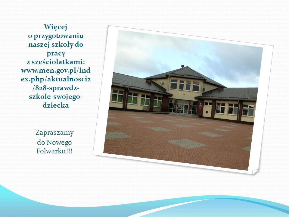 Więcej o przygotowaniu naszej szkoły do pracy z sześciolatkami: www.men.gov.pl/ind ex.php/aktualnosci2 /828-sprawdz- szkole-swojego- dziecka Zapraszamy do Nowego Folwarku!!!