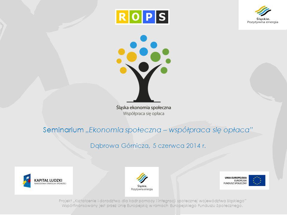 """Seminarium """"Ekonomia społeczna – współpraca się opłaca"""" Dąbrowa Górnicza, 5 czerwca 2014 r. Projekt """"Kształcenie i doradztwo dla kadr pomocy i integra"""