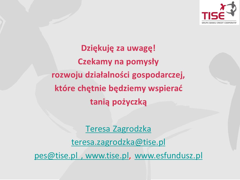 Dziękuję za uwagę! Czekamy na pomysły rozwoju działalności gospodarczej, które chętnie będziemy wspierać tanią pożyczką Teresa Zagrodzka teresa.zagrod