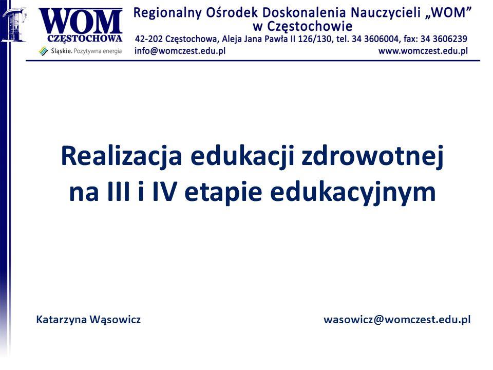 Realizacja edukacji zdrowotnej na III i IV etapie edukacyjnym Katarzyna Wąsowiczwasowicz@womczest.edu.pl