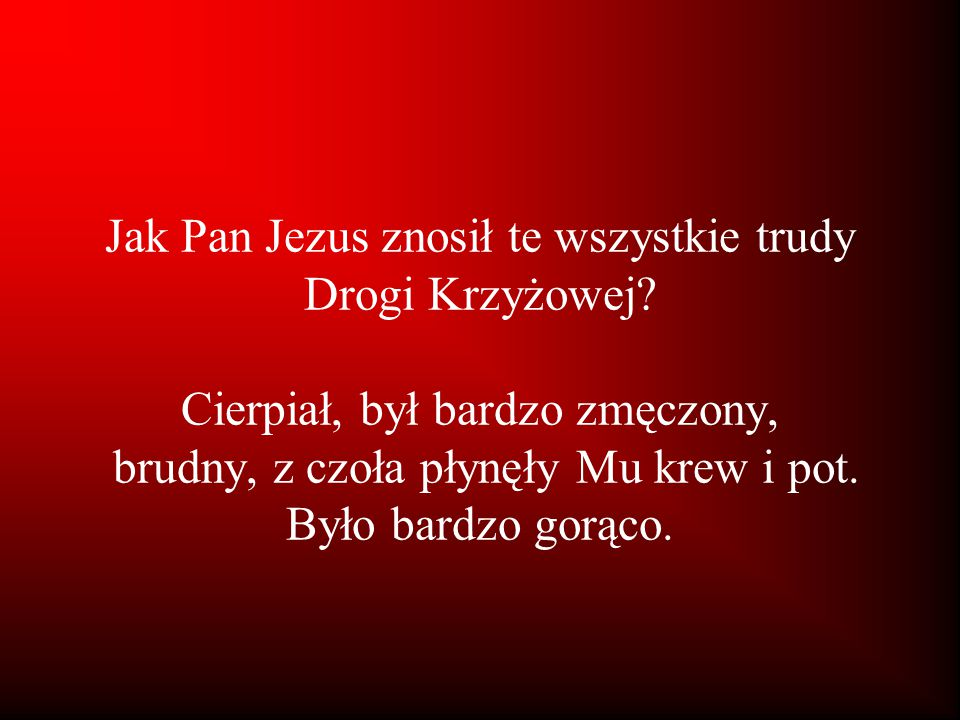 Jak Pan Jezus znosił te wszystkie trudy Drogi Krzyżowej? Cierpiał, był bardzo zmęczony, brudny, z czoła płynęły Mu krew i pot. Było bardzo gorąco.