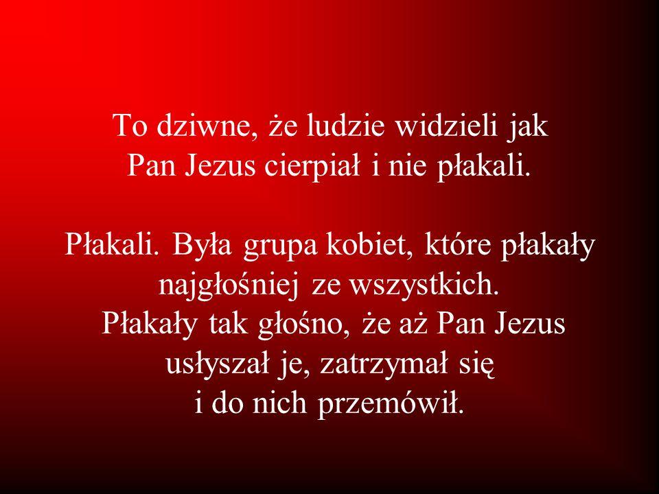 To dziwne, że ludzie widzieli jak Pan Jezus cierpiał i nie płakali. Płakali. Była grupa kobiet, które płakały najgłośniej ze wszystkich. Płakały tak g