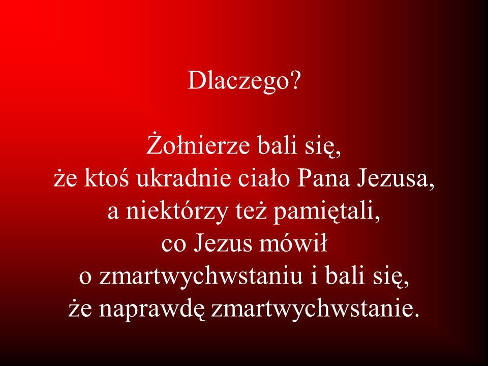 Dlaczego? Żołnierze bali się, że ktoś ukradnie ciało Pana Jezusa, a niektórzy też pamiętali, co Jezus mówił o zmartwychwstaniu i bali się, że naprawdę