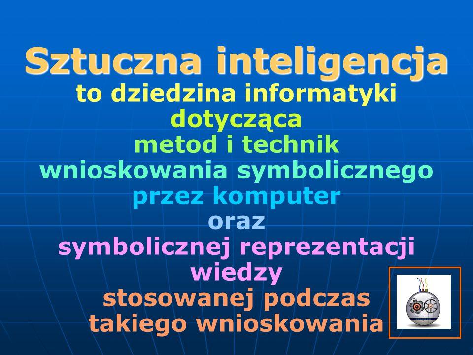 Sztuczna inteligencja to dziedzina informatyki dotycząca metod i technik wnioskowania symbolicznego przez komputer oraz symbolicznej reprezentacji wiedzy stosowanej podczas takiego wnioskowania