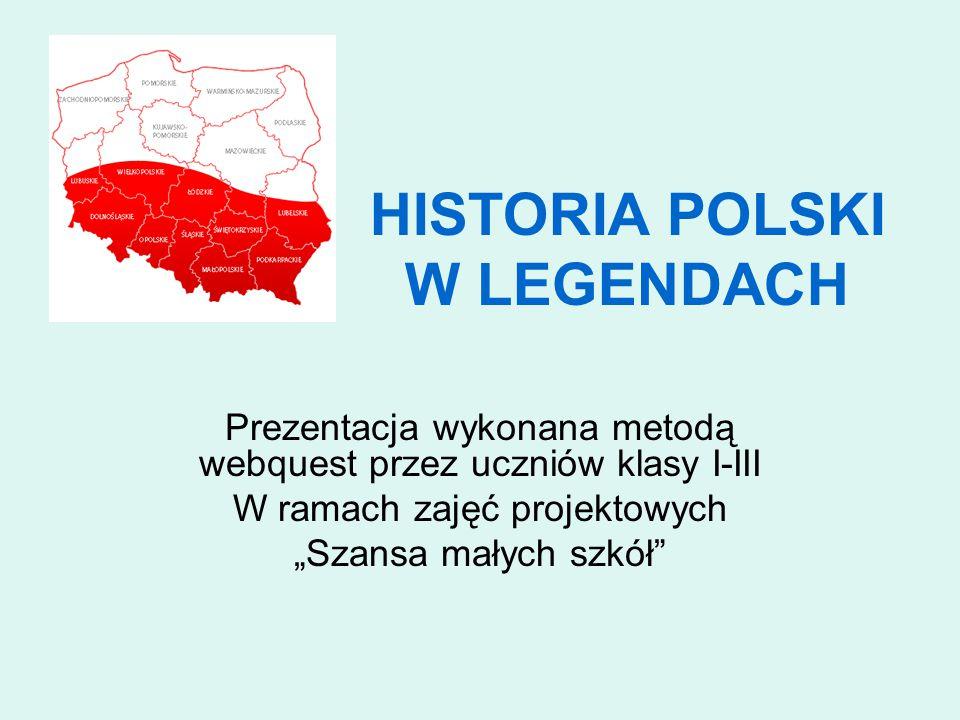"""HISTORIA POLSKI W LEGENDACH Prezentacja wykonana metodą webquest przez uczniów klasy I-III W ramach zajęć projektowych """"Szansa małych szkół"""
