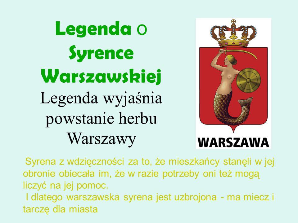 Legenda o Syrence Warszawskiej Legenda wyjaśnia powstanie herbu Warszawy Syrena z wdzięczności za to, że mieszkańcy stanęli w jej obronie obiecała im, że w razie potrzeby oni też mogą liczyć na jej pomoc.