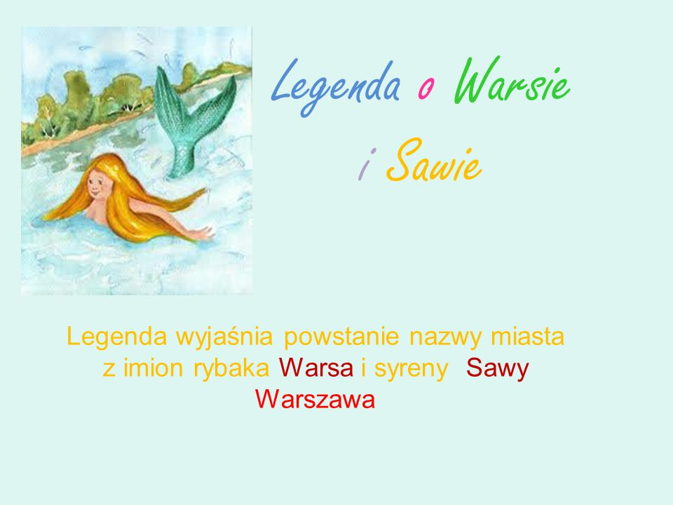 Legenda o Warsie i Sawie Legenda wyjaśnia powstanie nazwy miasta z imion rybaka Warsa i syreny Sawy Warszawa