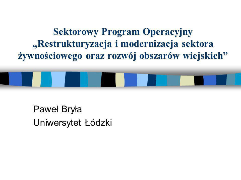 """Sektorowy Program Operacyjny """"Restrukturyzacja i modernizacja sektora żywnościowego oraz rozwój obszarów wiejskich"""" Paweł Bryła Uniwersytet Łódzki"""