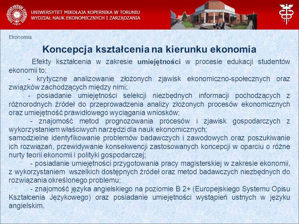 Ekonomia Koncepcja kształcenia na kierunku ekonomia Absolwent WNEiZ UMK w Toruniu w zakresie kompetencji społecznych posiada następujące cechy: - rozumie potrzebę uczenia się przez całe życie oraz konieczność stałego podnoszenia kompetencji zawodowych i osobistych; - posiada umiejętność współdziałania i pracowania w większej lub mniejszej grupie, przyjmując różne zadania do wykonania, wykazując komunikatywność, sumienność i wytrwałość; - jest odpowiedzialny za zapewnienie bezpieczeństwa i higieny pracy własnej i osób z otoczenia zawodowego, a także właściwie postępuje w stanach zagrożenia; - potrafi myśleć i działać w sposób przedsiębiorczy, spełnia warunki społecznej odpowiedzialności biznesu oraz etyki zawodowej i życiowej.