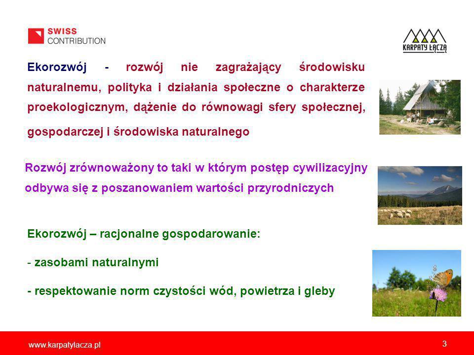 www.karpatylacza.pl 3 Ekorozwój - rozwój nie zagrażający środowisku naturalnemu, polityka i działania społeczne o charakterze proekologicznym, dążenie do równowagi sfery społecznej, gospodarczej i środowiska naturalnego Rozwój zrównoważony to taki w którym postęp cywilizacyjny odbywa się z poszanowaniem wartości przyrodniczych Ekorozwój – racjonalne gospodarowanie: - zasobami naturalnymi - respektowanie norm czystości wód, powietrza i gleby
