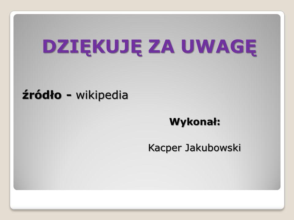 DZIĘKUJĘ ZA UWAGĘ źródło - wikipedia Wykonał: Wykonał: Kacper Jakubowski Kacper Jakubowski