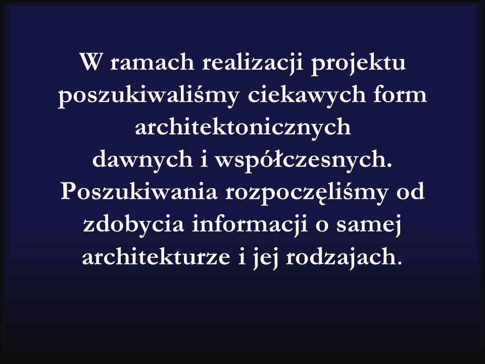 W ramach realizacji projektu poszukiwaliśmy ciekawych form architektonicznych dawnych i współczesnych. Poszukiwania rozpoczęliśmy od zdobycia informac