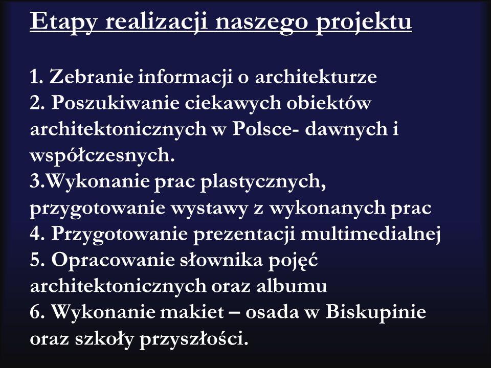 Etapy realizacji naszego projektu 1. Zebranie informacji o architekturze 2. Poszukiwanie ciekawych obiektów architektonicznych w Polsce- dawnych i wsp