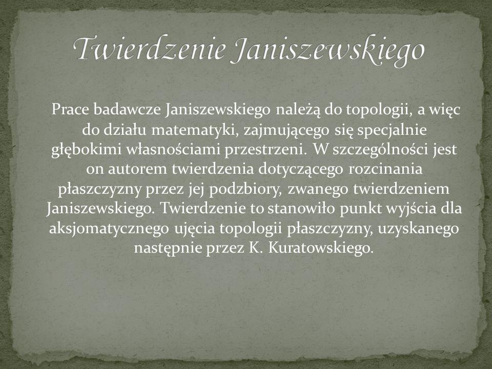 Prace badawcze Janiszewskiego należą do topologii, a więc do działu matematyki, zajmującego się specjalnie głębokimi własnościami przestrzeni. W szcze