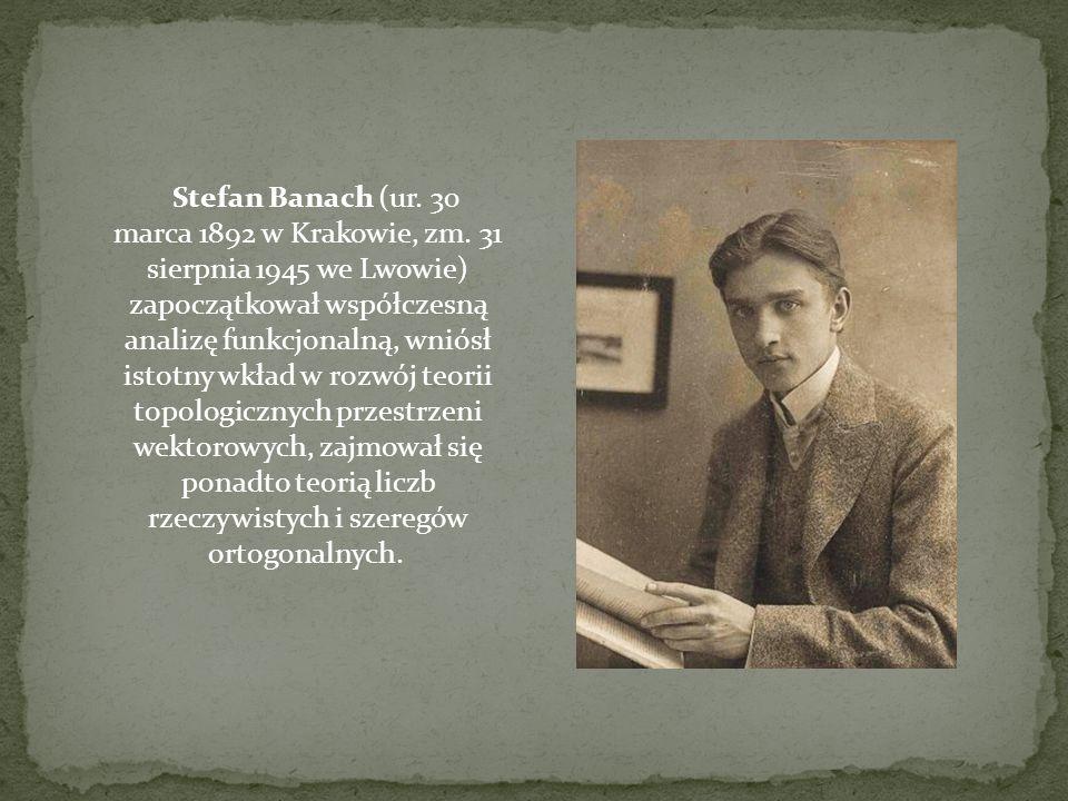 Stefan Banach (ur. 30 marca 1892 w Krakowie, zm. 31 sierpnia 1945 we Lwowie) zapoczątkował współczesną analizę funkcjonalną, wniósł istotny wkład w ro